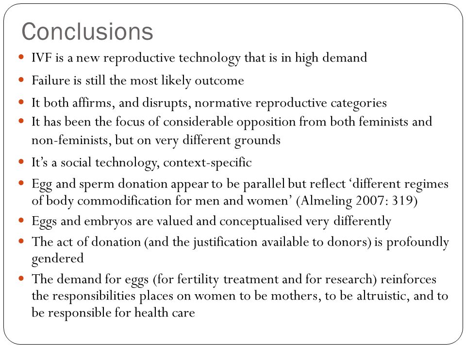 Conclusions IVF is a new reproductive technology that is in high demand Failure is still the most likely outcome It both affirms, and disrupts, normat