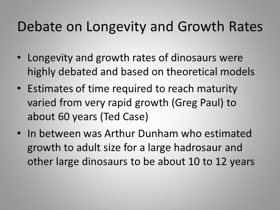 Debate on Longevity and Growth Rates Longevity and growth rates of dinosaurs were highly debated and based on theoretical models Estimates of time req