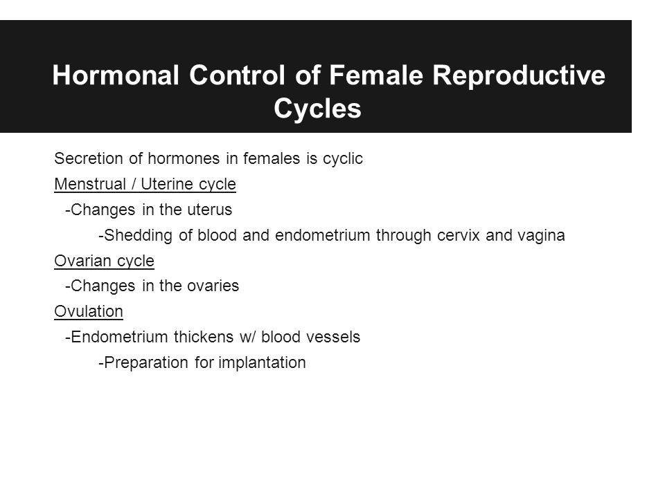 Hormonal Control of Female Reproductive Cycles Secretion of hormones in females is cyclic Menstrual / Uterine cycle -Changes in the uterus -Shedding o