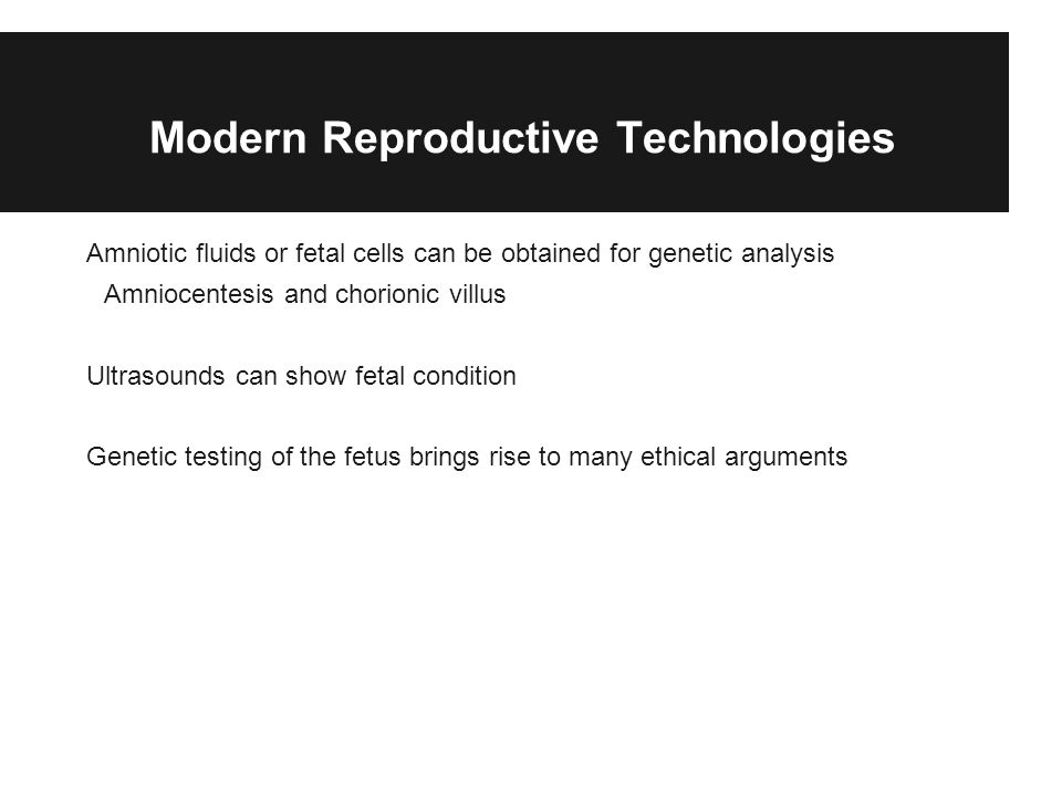 Modern Reproductive Technologies Amniotic fluids or fetal cells can be obtained for genetic analysis Amniocentesis and chorionic villus Ultrasounds can show fetal condition Genetic testing of the fetus brings rise to many ethical arguments