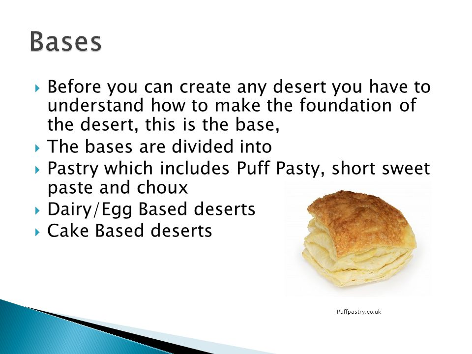 Before you can create any desert you have to understand how to make the foundation of the desert, this is the base, The bases are divided into Pastry which includes Puff Pasty, short sweet paste and choux Dairy/Egg Based deserts Cake Based deserts Puffpastry.co.uk