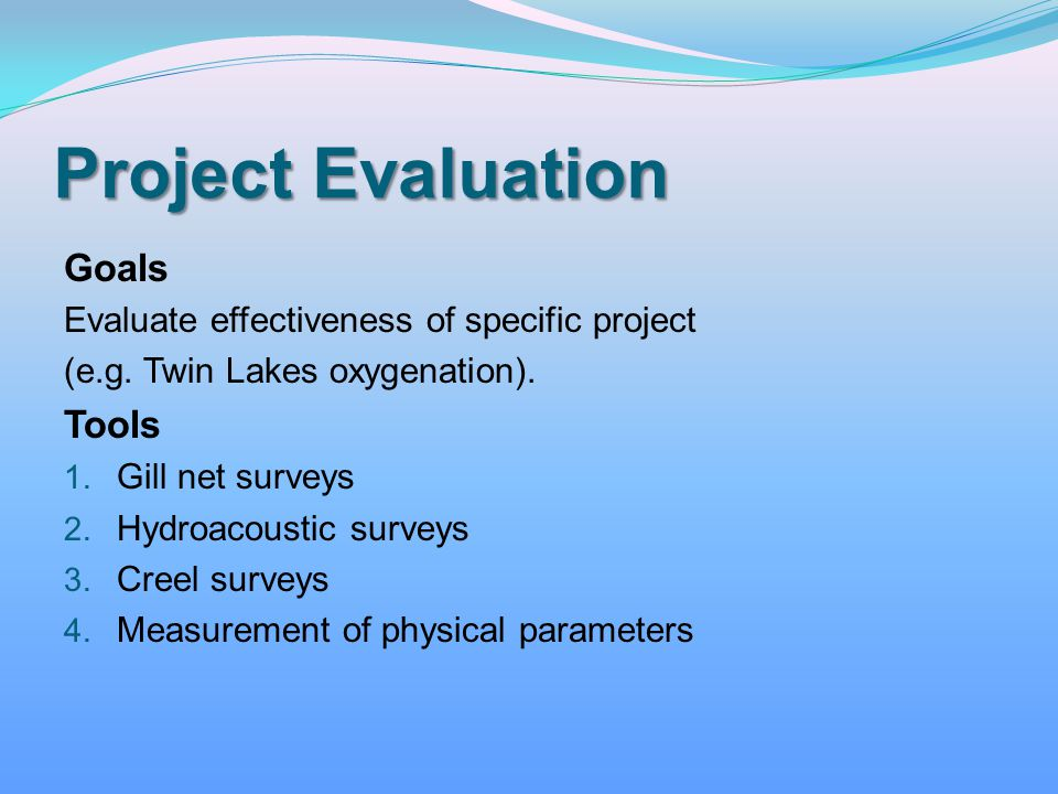 Project Evaluation Goals Evaluate effectiveness of specific project (e.g. Twin Lakes oxygenation). Tools 1. Gill net surveys 2. Hydroacoustic surveys