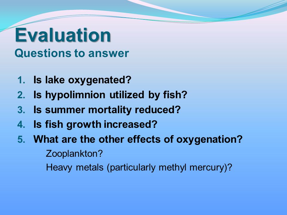 Evaluation Evaluation Questions to answer 1. Is lake oxygenated? 2. Is hypolimnion utilized by fish? 3. Is summer mortality reduced? 4. Is fish growth