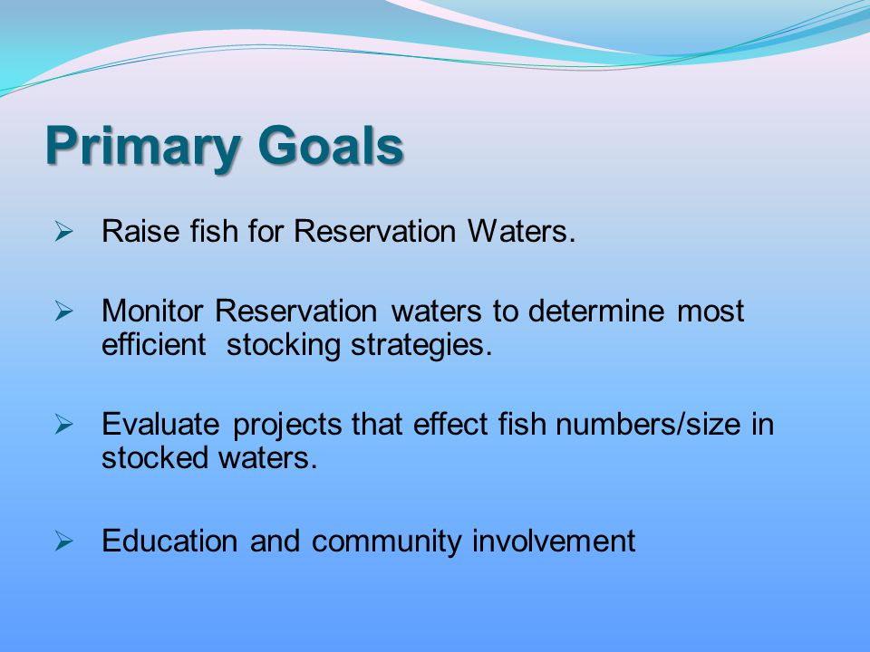 Primary Goals Raise fish for Reservation Waters. Monitor Reservation waters to determine most efficient stocking strategies. Evaluate projects that ef