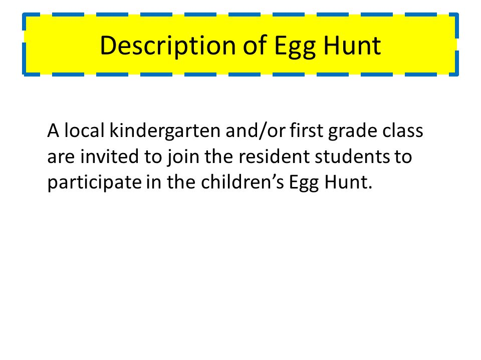 Description of Egg Hunt A local kindergarten and/or first grade class are invited to join the resident students to participate in the childrens Egg Hunt.