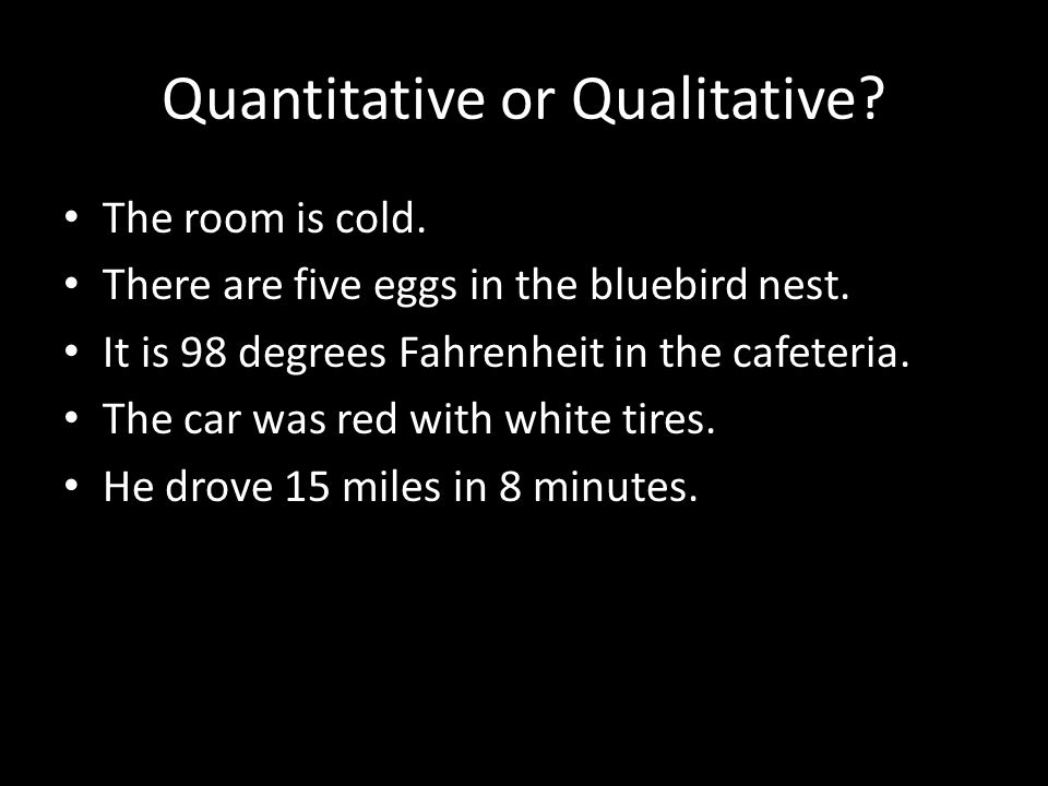 Quantitative or Qualitative. The room is cold. There are five eggs in the bluebird nest.