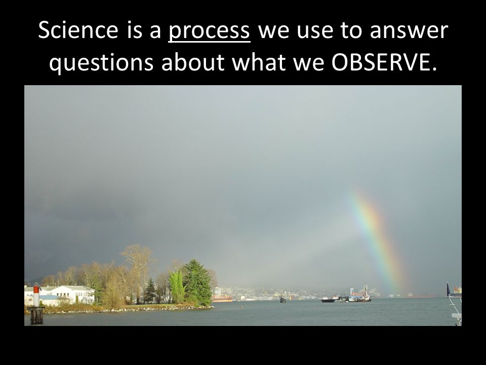 Science is a process we use to answer questions about what we OBSERVE.