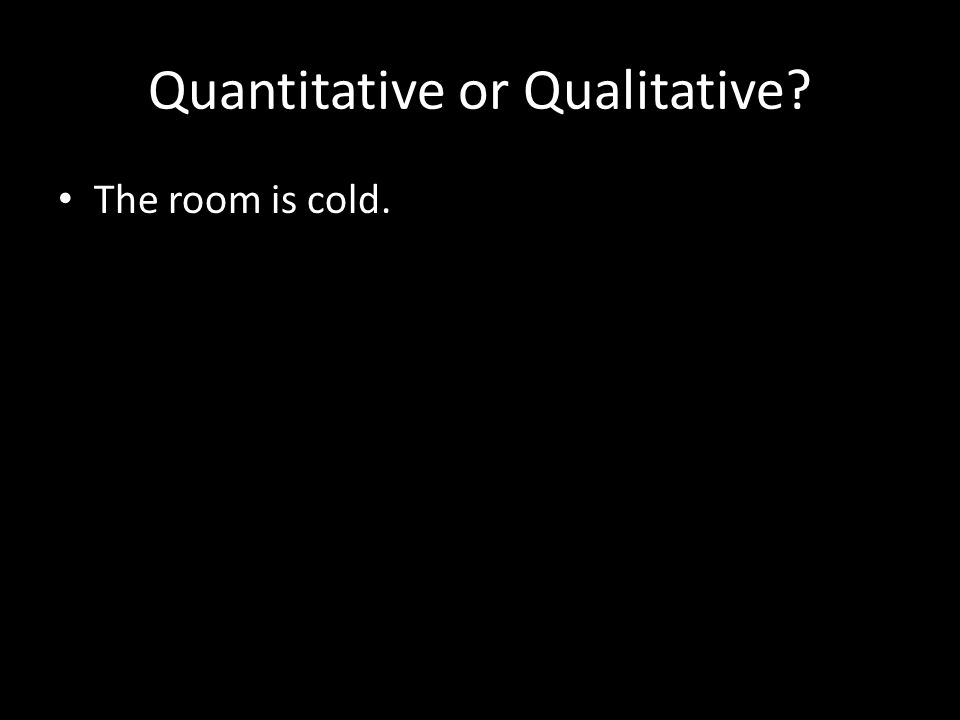 Quantitative or Qualitative The room is cold.