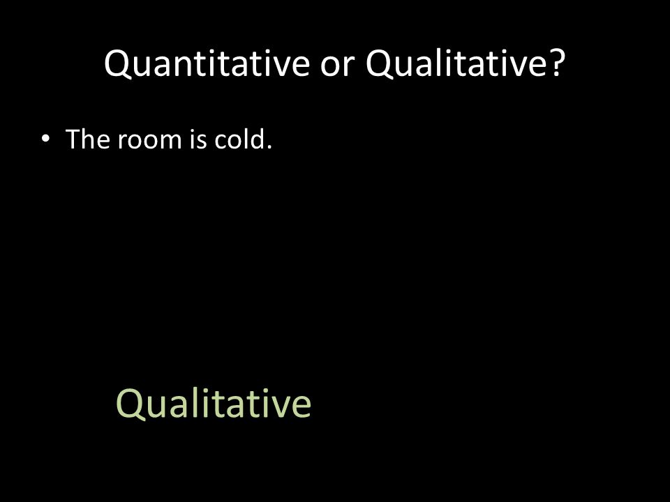 Quantitative or Qualitative The room is cold. Qualitative
