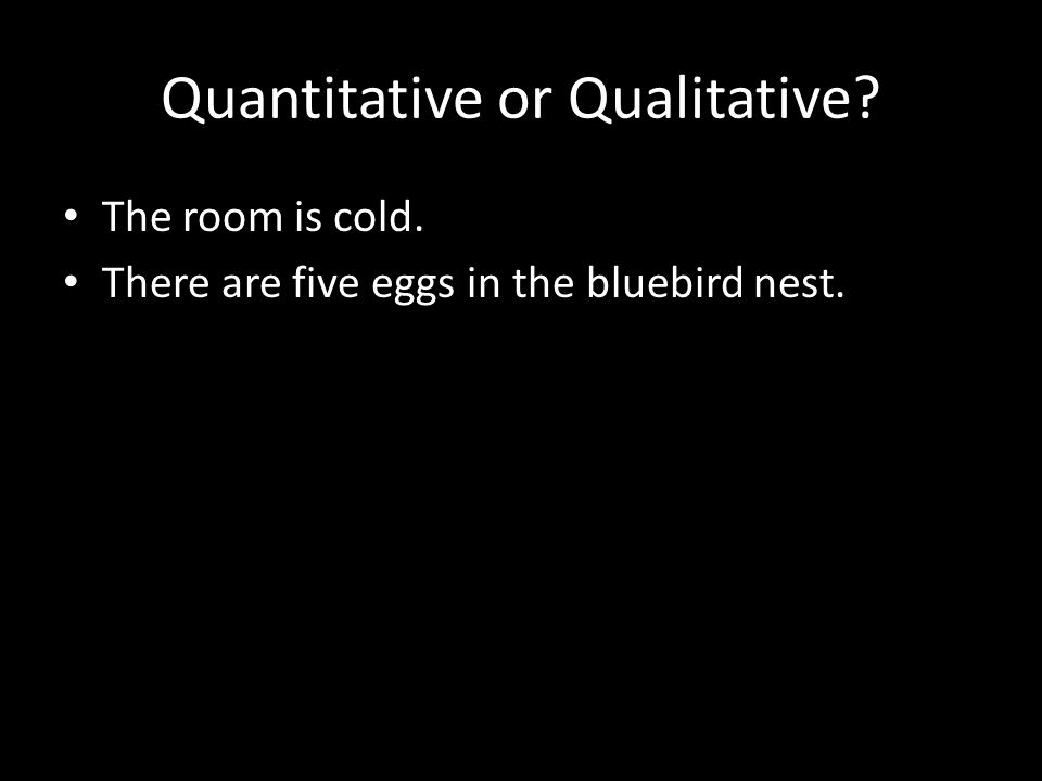 Quantitative or Qualitative.The room is cold. There are five eggs in the bluebird nest.