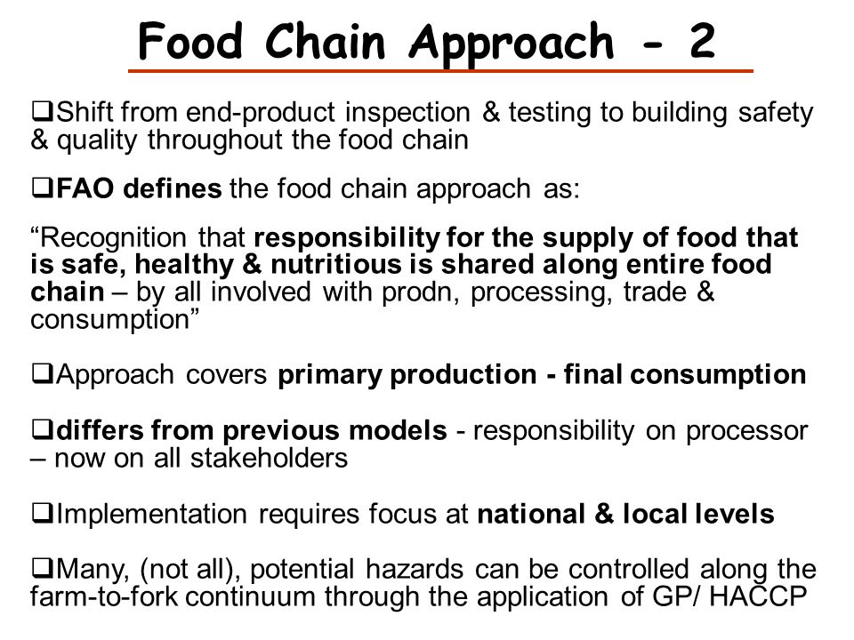 Food Chain Approach - 2 Shift from end-product inspection & testing to building safety & quality throughout the food chain FAO defines the food chain