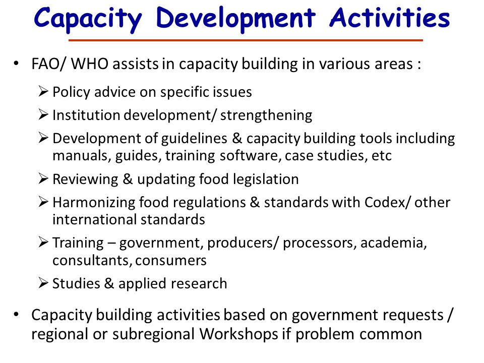 Capacity Development Activities FAO/ WHO assists in capacity building in various areas : Policy advice on specific issues Institution development/ str