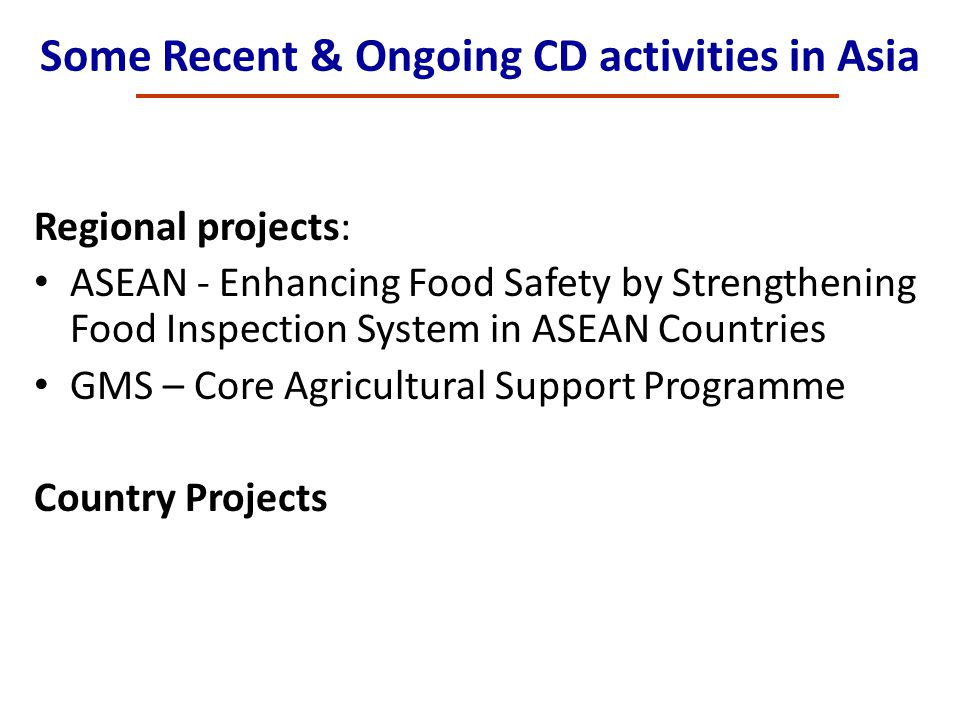 Some Recent & Ongoing CD activities in Asia Regional projects: ASEAN - Enhancing Food Safety by Strengthening Food Inspection System in ASEAN Countrie
