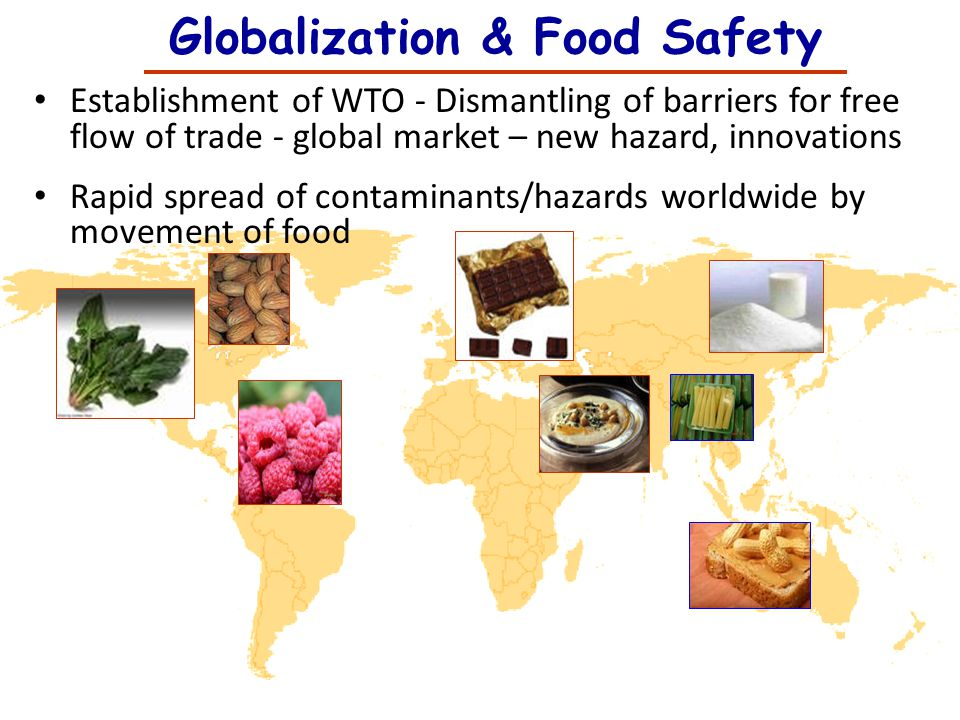 Globalization & Food Safety Establishment of WTO - Dismantling of barriers for free flow of trade - global market – new hazard, innovations Rapid spre