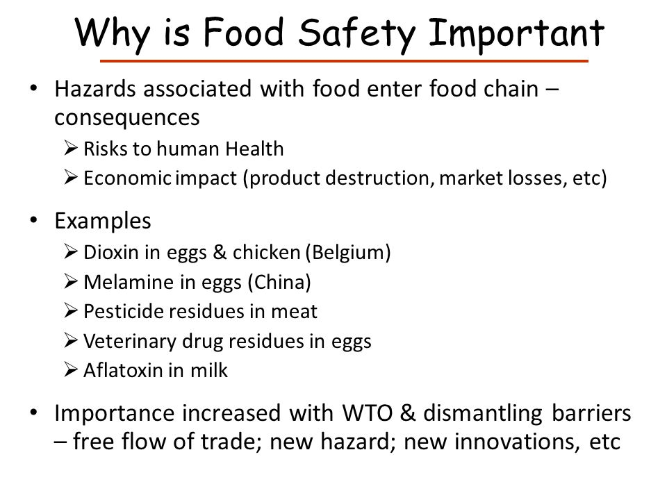 Why is Food Safety Important Hazards associated with food enter food chain – consequences Risks to human Health Economic impact (product destruction, market losses, etc) Examples Pesticide residues in fruits & vegetables Veterinary drug residues in eggs Aflatoxin in milk E.coli in vegetables Dioxin in eggs & chicken (Belgium) Importance increased with WTO & dismantling barriers – free flow of trade; new hazard; new innovations, etc