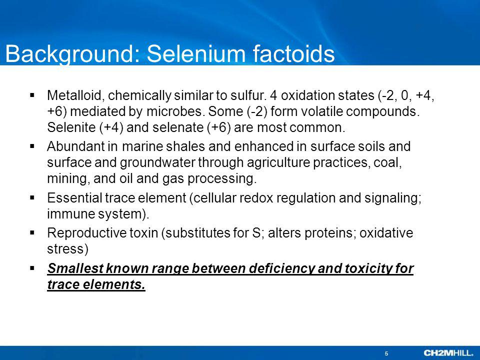 Background: Selenium factoids Metalloid, chemically similar to sulfur. 4 oxidation states (-2, 0, +4, +6) mediated by microbes. Some (-2) form volatil