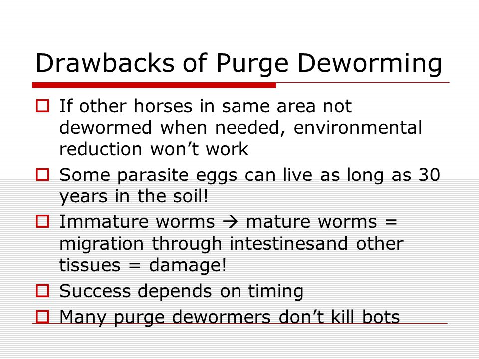 Drawbacks of Purge Deworming If other horses in same area not dewormed when needed, environmental reduction wont work Some parasite eggs can live as long as 30 years in the soil.