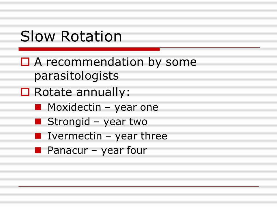 Slow Rotation A recommendation by some parasitologists Rotate annually: Moxidectin – year one Strongid – year two Ivermectin – year three Panacur – ye