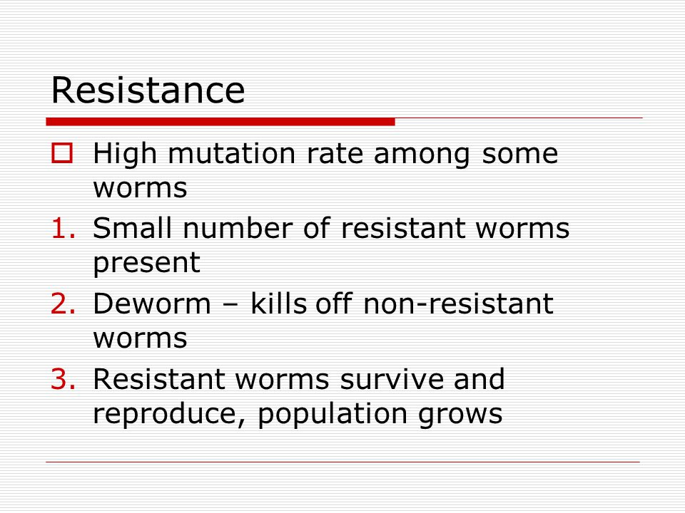 Resistance High mutation rate among some worms 1.Small number of resistant worms present 2.Deworm – kills off non-resistant worms 3.Resistant worms survive and reproduce, population grows
