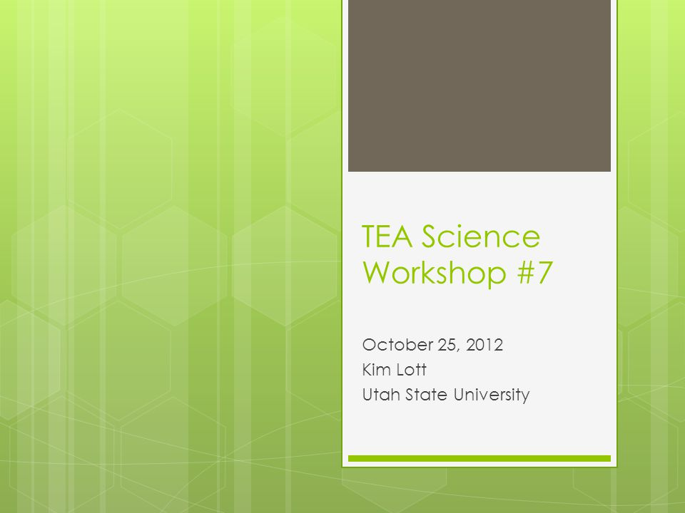 TEA Science Workshop #7 October 25, 2012 Kim Lott Utah State University