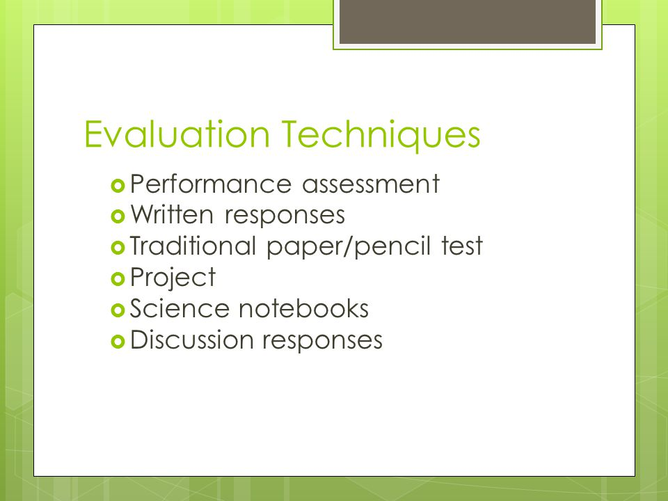 Evaluation Techniques Performance assessment Written responses Traditional paper/pencil test Project Science notebooks Discussion responses