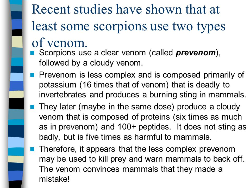 Recent studies have shown that at least some scorpions use two types of venom. Scorpions use a clear venom (called prevenom), followed by a cloudy ven