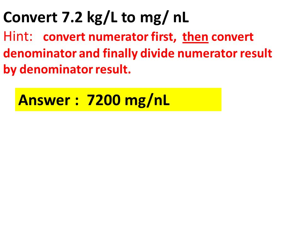 Convert 7.2 kg/L to mg/ nL Hint: convert numerator first, then convert denominator and finally divide numerator result by denominator result. Answer :