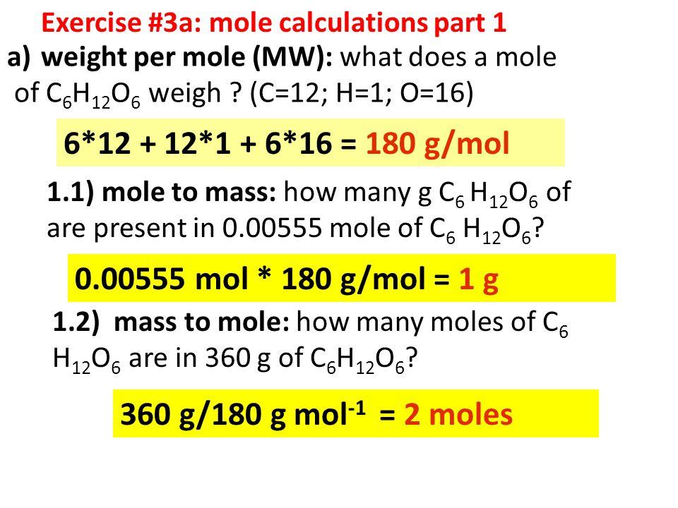 a)weight per mole (MW): what does a mole of C 6 H 12 O 6 weigh ? (C=12; H=1; O=16) 6*12 + 12*1 + 6*16 = 180 g/mol 1.1) mole to mass: how many g C 6 H