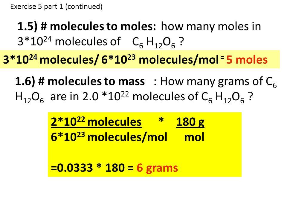 1.5) # molecules to moles: how many moles in 3*10 24 molecules of C 6 H 12 O 6 ? 3*10 24 molecules/ 6*10 23 molecules/mol = 5 moles 1.6) # molecules t