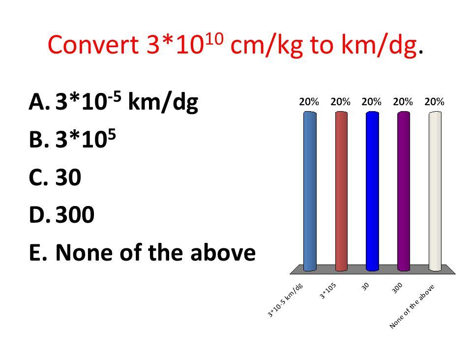 Convert 3*10 10 cm/kg to km/dg. A.3*10 -5 km/dg B.3*10 5 C.30 D.300 E.None of the above