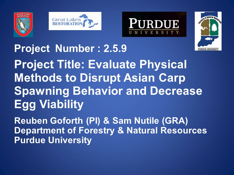 Project Number : Project Title: Evaluate Physical Methods to Disrupt Asian Carp Spawning Behavior and Decrease Egg Viability Reuben Goforth (PI) & Sam Nutile (GRA) Department of Forestry & Natural Resources Purdue University