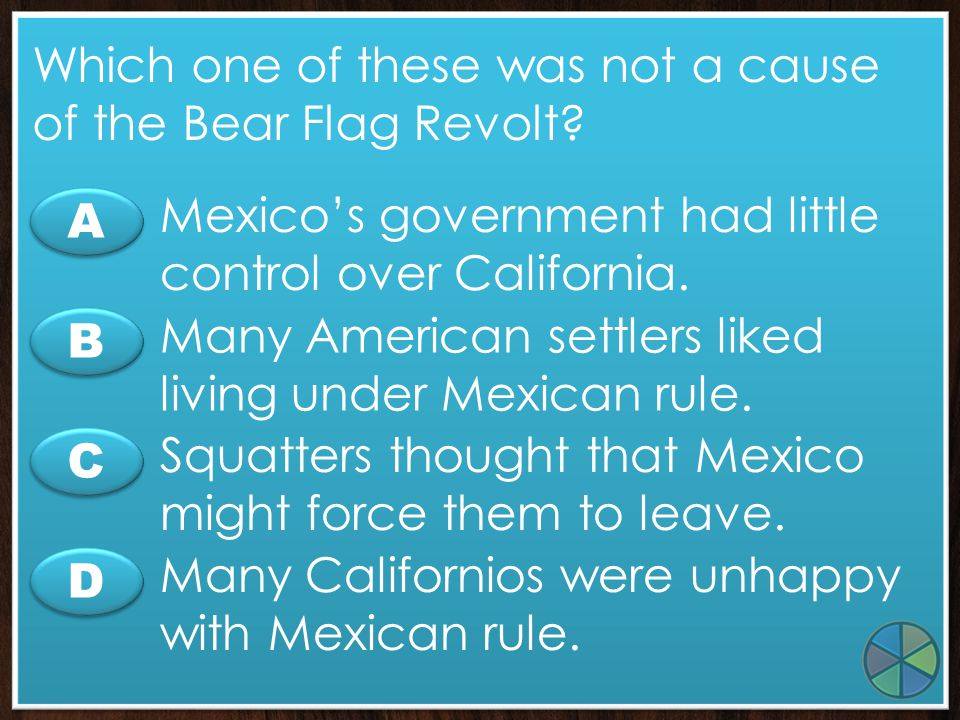 C C A A B B D D What did Americans who supported manifest destiny believe? The U.S. should stretch from ocean to ocean. California should remain under