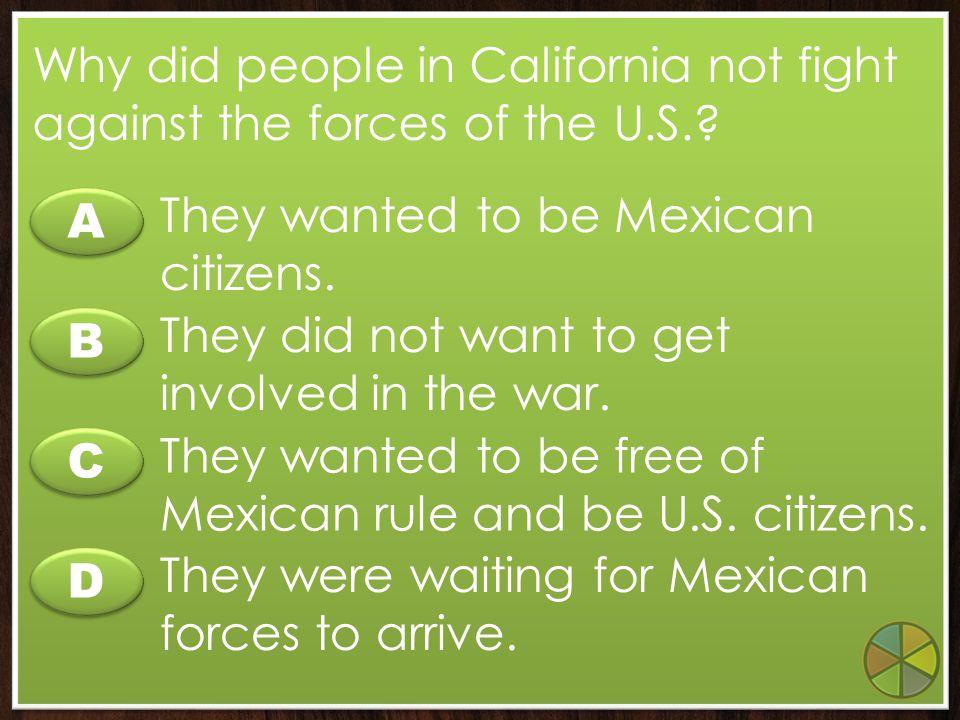 C C A A B B D D How did the Mexican-American War affect California? California became part of the United States as part of the war. Californios gave a