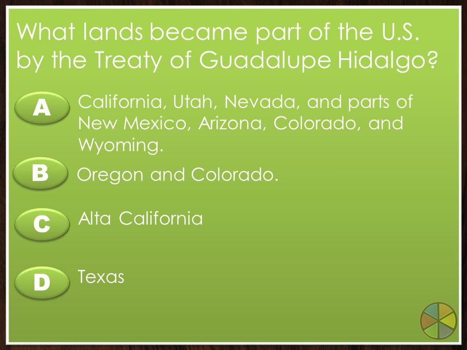 B B A A C C D D How did the fighting in California end? The Treaty of Cahuenga The Treaty of San Pedro The Treaty of John Sutter The Treaty of Guadalu