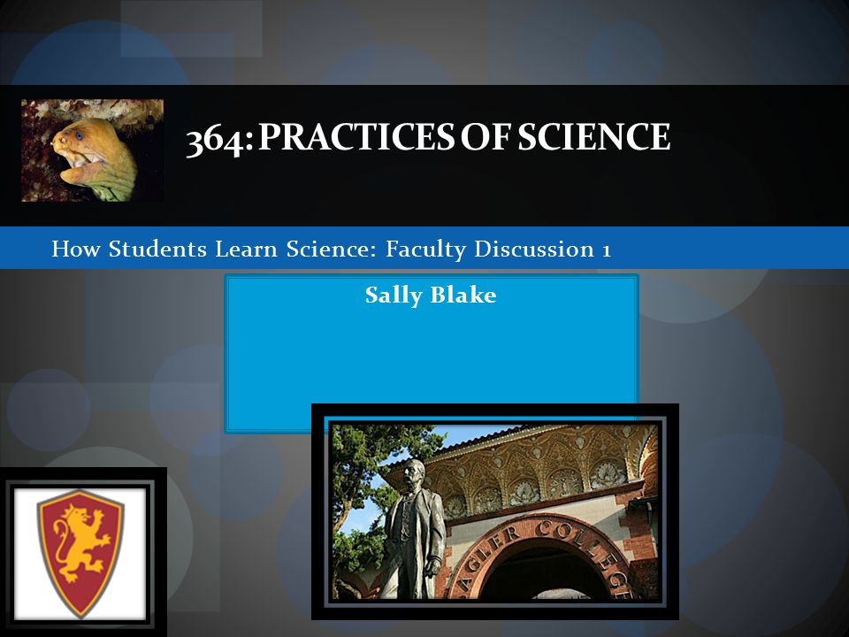 How Students Learn Science: Faculty Discussion 1 364: PRACTICES OF SCIENCE Sally Blake