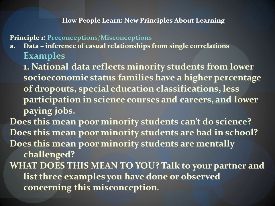 How People Learn: New Principles About Learning Principle 1: Preconceptions/Misconceptions a.Data – inference of casual relationships from single correlations Examples 1.