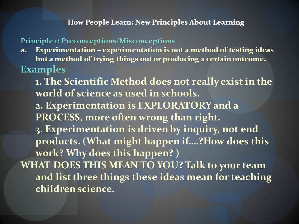 How People Learn: New Principles About Learning Principle 1: Preconceptions/Misconceptions a.Experimentation – experimentation is not a method of testing ideas but a method of trying things out or producing a certain outcome.