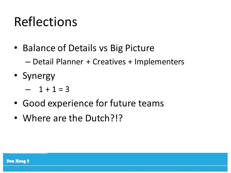 Reflections Balance of Details vs Big Picture – Detail Planner + Creatives + Implementers Synergy – 1 + 1 = 3 Good experience for future teams Where are the Dutch?!?