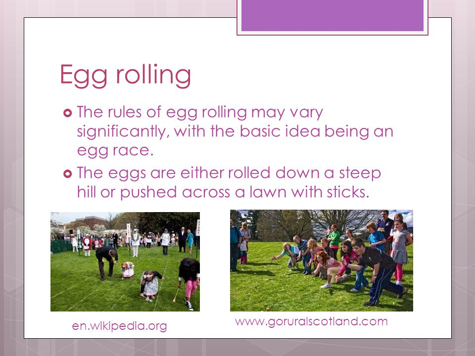 Egg rolling The rules of egg rolling may vary significantly, with the basic idea being an egg race.