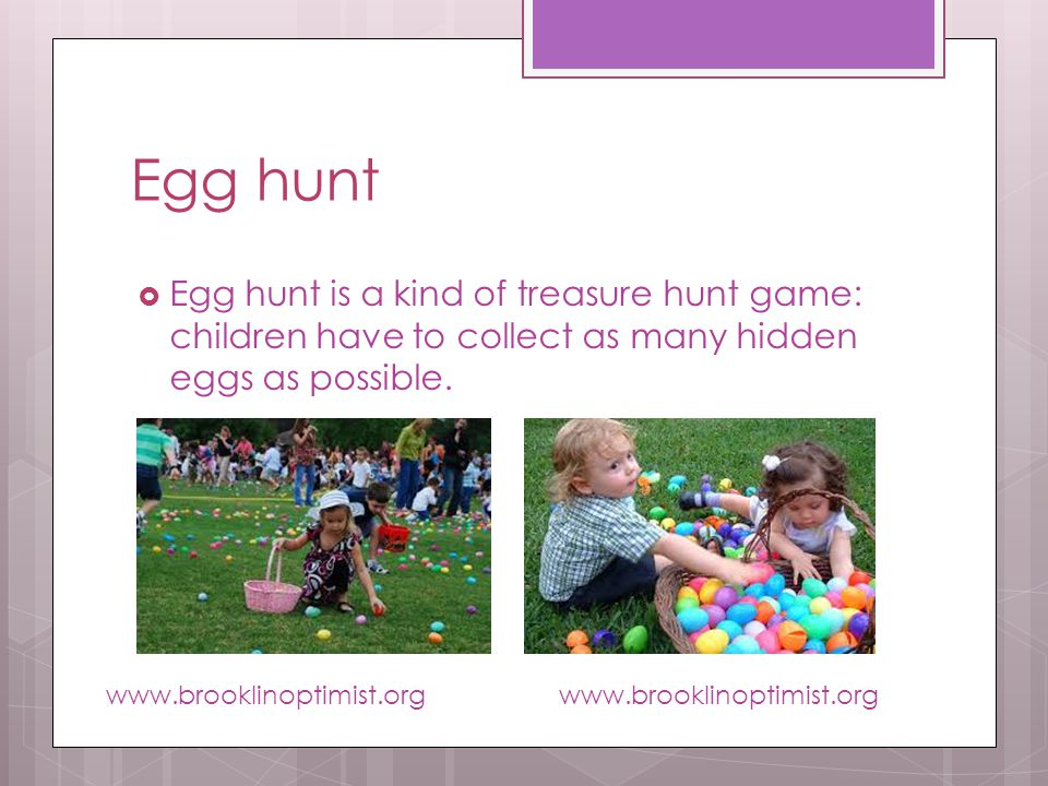 Egg hunt Egg hunt is a kind of treasure hunt game: children have to collect as many hidden eggs as possible.