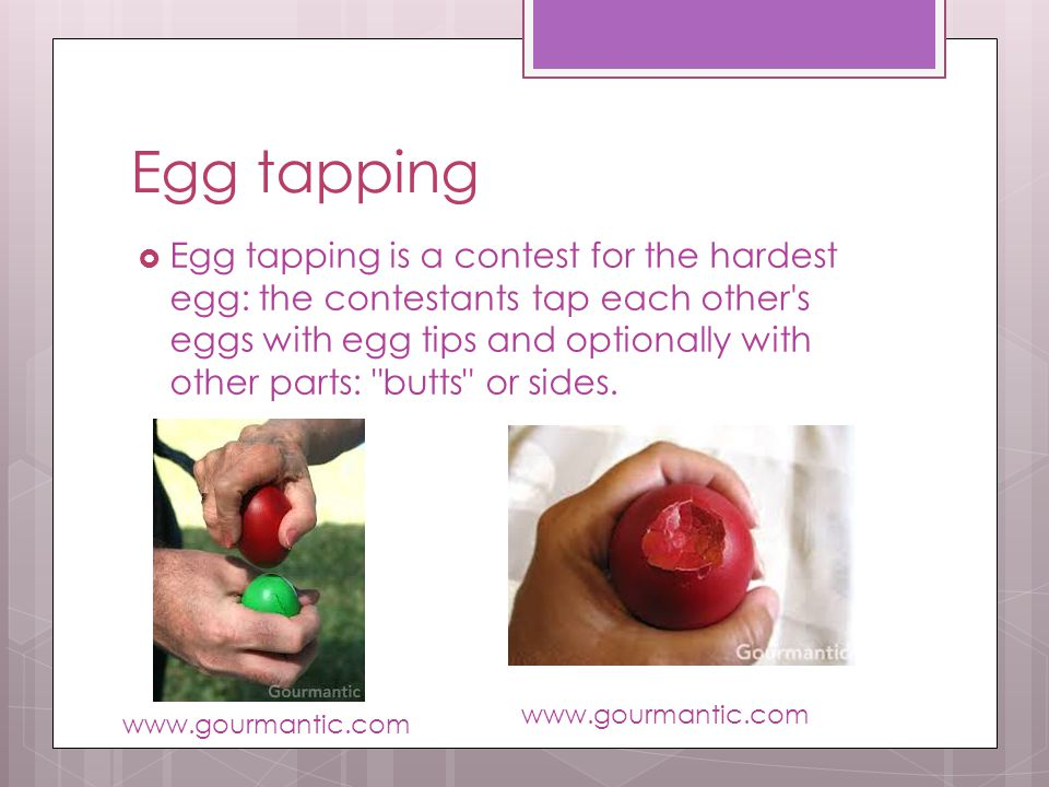 Egg tapping Egg tapping is a contest for the hardest egg: the contestants tap each other s eggs with egg tips and optionally with other parts: butts or sides.