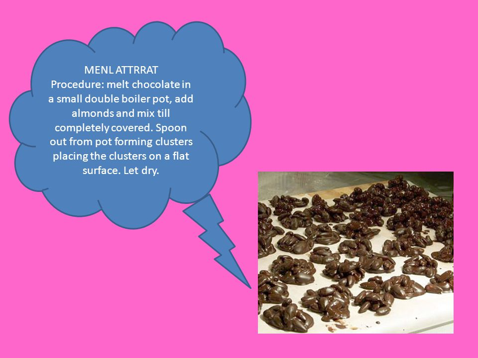 MENL ATTRRAT Procedure: melt chocolate in a small double boiler pot, add almonds and mix till completely covered. Spoon out from pot forming clusters