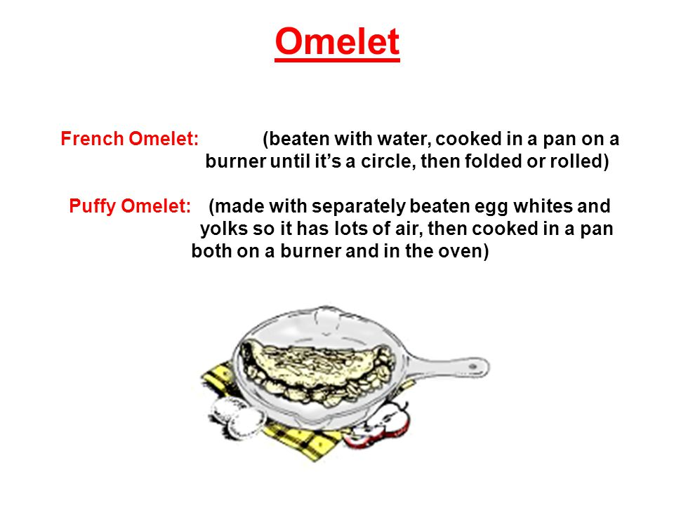 French Omelet:(beaten with water, cooked in a pan on a burner until its a circle, then folded or rolled) Puffy Omelet: (made with separately beaten egg whites and yolks so it has lots of air, then cooked in a pan both on a burner and in the oven) Omelet