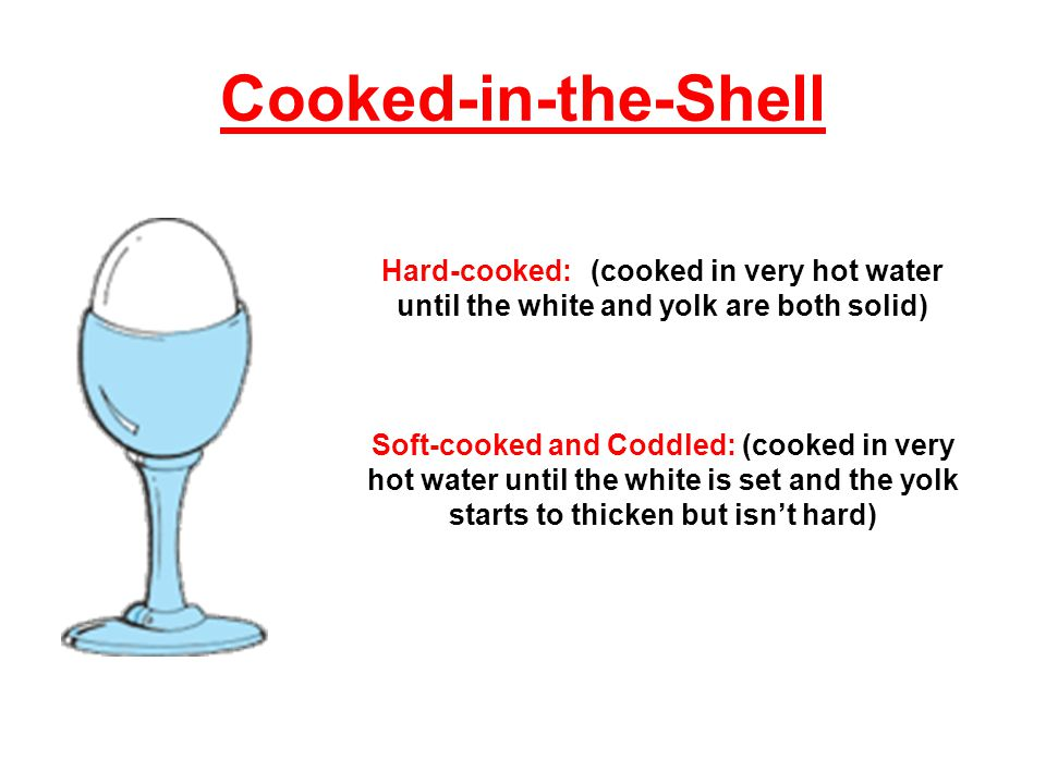 Cooked-in-the-Shell Hard-cooked: (cooked in very hot water until the white and yolk are both solid) Soft-cooked and Coddled: (cooked in very hot water until the white is set and the yolk starts to thicken but isnt hard)