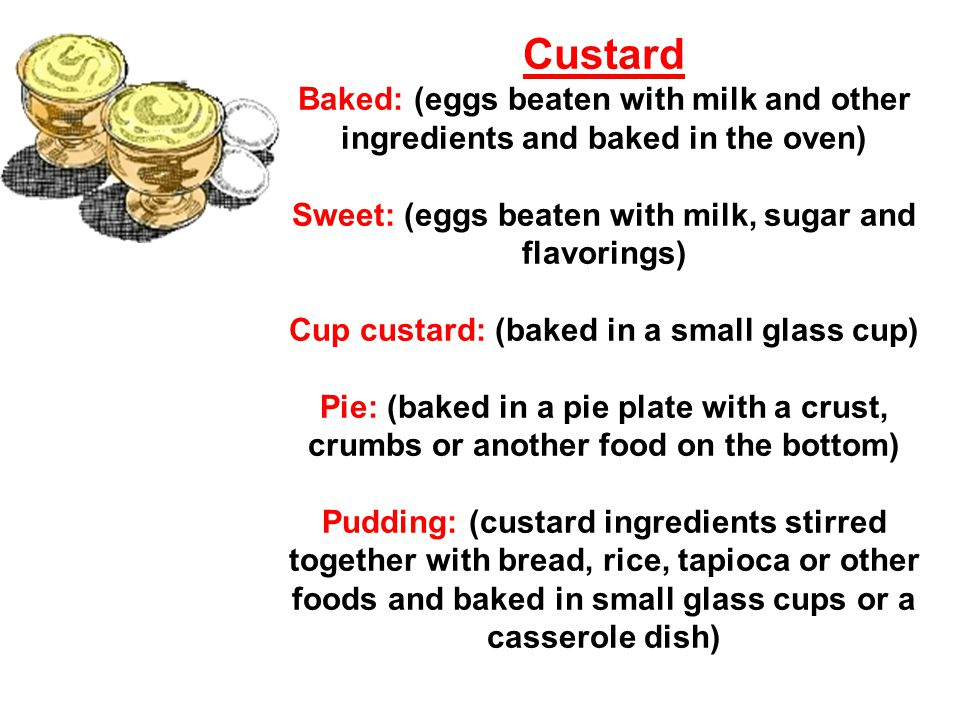Custard Baked: (eggs beaten with milk and other ingredients and baked in the oven) Sweet: (eggs beaten with milk, sugar and flavorings) Cup custard: (baked in a small glass cup) Pie: (baked in a pie plate with a crust, crumbs or another food on the bottom) Pudding: (custard ingredients stirred together with bread, rice, tapioca or other foods and baked in small glass cups or a casserole dish)