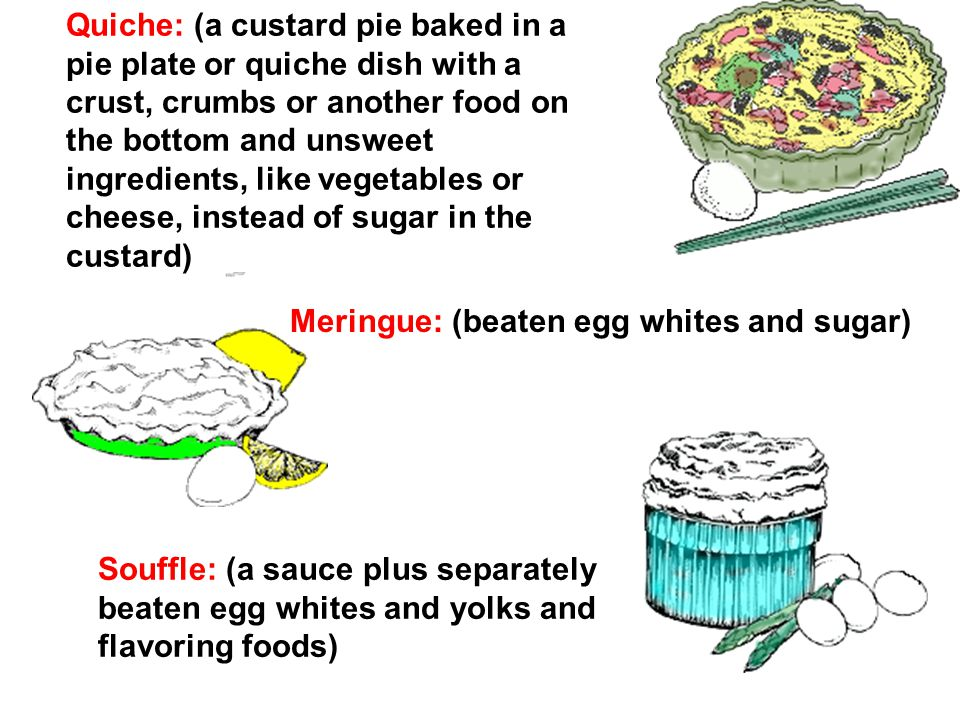 Quiche: (a custard pie baked in a pie plate or quiche dish with a crust, crumbs or another food on the bottom and unsweet ingredients, like vegetables or cheese, instead of sugar in the custard) Meringue: (beaten egg whites and sugar) Souffle: (a sauce plus separately beaten egg whites and yolks and flavoring foods)