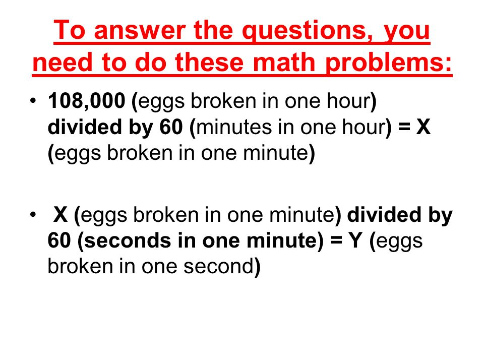 To answer the questions, you need to do these math problems: 108,000 (eggs broken in one hour) divided by 60 (minutes in one hour) = X (eggs broken in one minute) X (eggs broken in one minute) divided by 60 (seconds in one minute) = Y (eggs broken in one second)