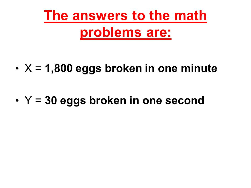 The answers to the math problems are: X = 1,800 eggs broken in one minute Y = 30 eggs broken in one second