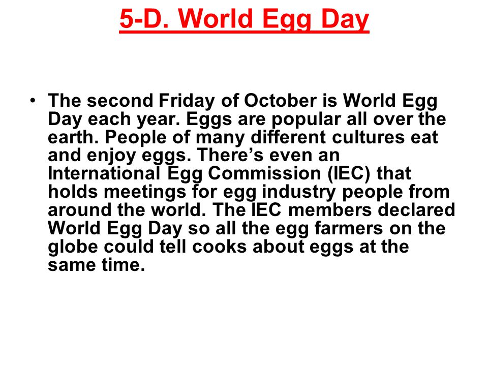 5-D. World Egg Day The second Friday of October is World Egg Day each year.
