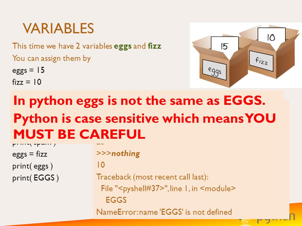 VARIABLES This time we have 2 variables eggs and fizz You can assign them by eggs = 15 fizz = 10 What be the output of the following, go on try it.
